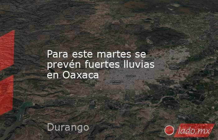 Para este martes se prevén fuertes lluvias en Oaxaca. Noticias en tiempo real