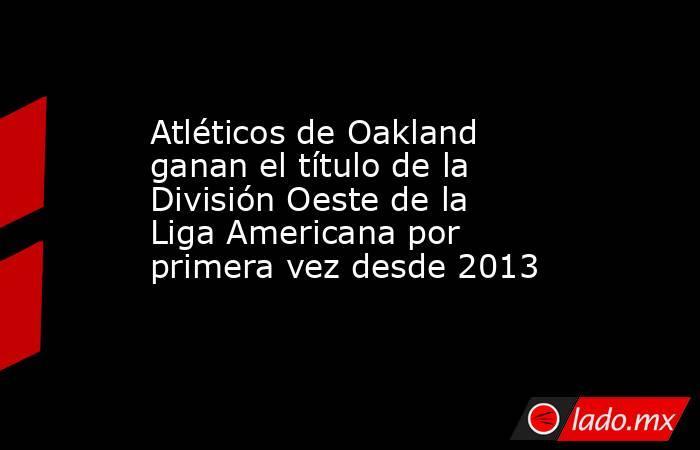 Atléticos de Oakland ganan el título de la División Oeste de la Liga Americana por primera vez desde 2013. Noticias en tiempo real