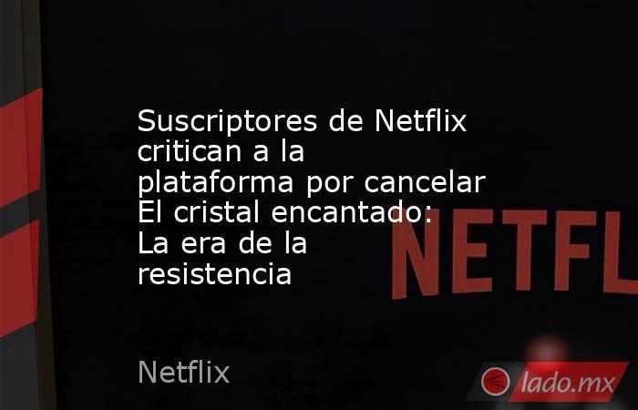 Suscriptores de Netflix critican a la plataforma por cancelar El cristal encantado: La era de la resistencia. Noticias en tiempo real