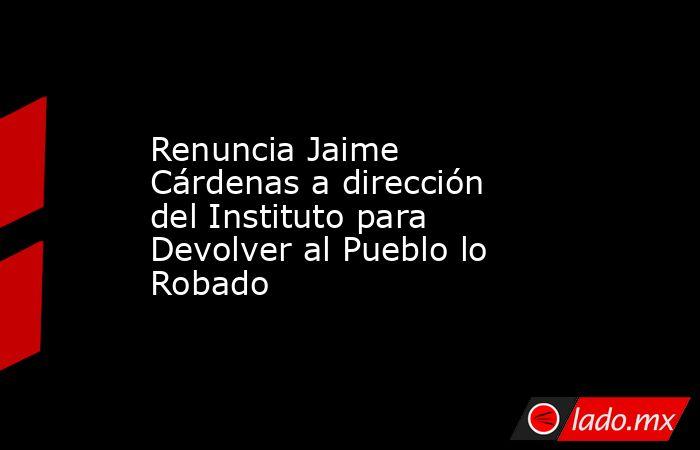 Renuncia Jaime Cárdenas a dirección del Instituto para Devolver al Pueblo lo Robado. Noticias en tiempo real