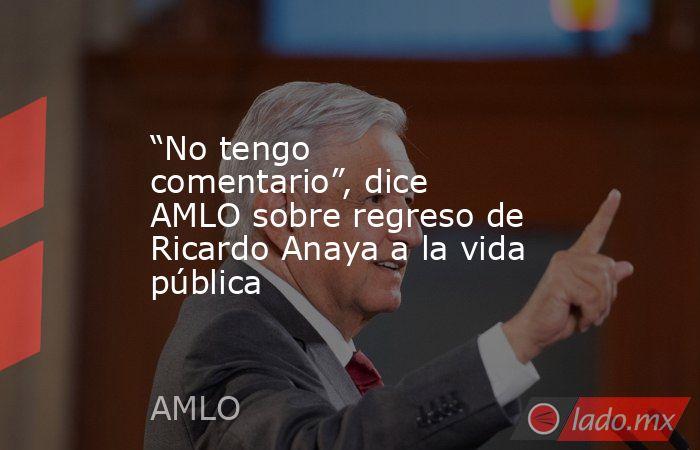 """""""No tengo comentario"""", dice AMLO sobre regreso de Ricardo Anaya a la vida pública. Noticias en tiempo real"""