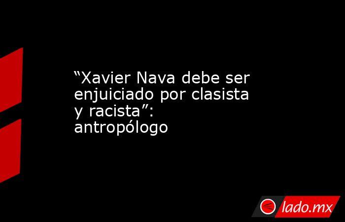 """""""Xavier Nava debe ser enjuiciado por clasista y racista"""": antropólogo. Noticias en tiempo real"""