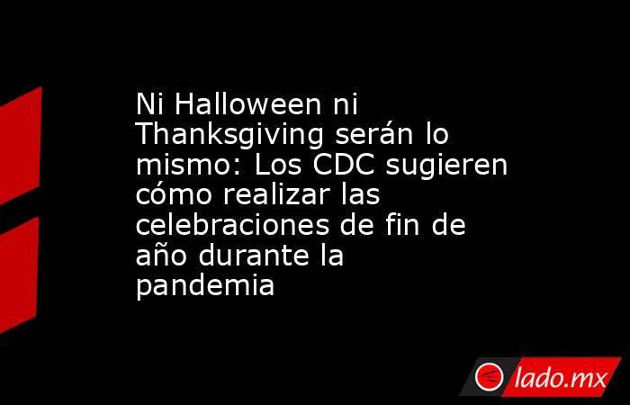 Ni Halloween ni Thanksgiving serán lo mismo: Los CDC sugieren cómo realizar las celebraciones de fin de año durante la pandemia. Noticias en tiempo real