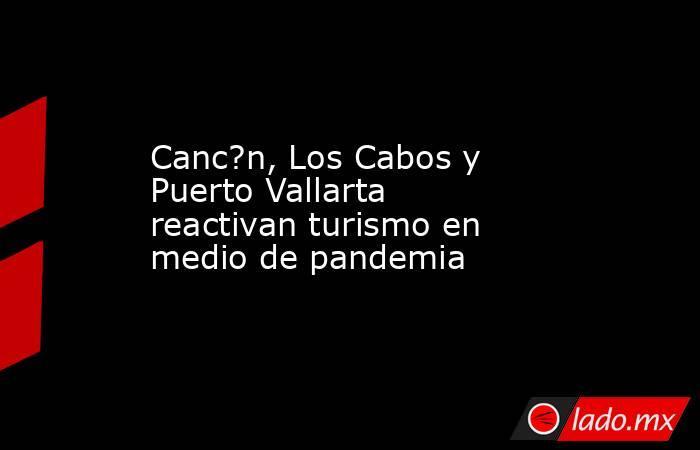 Canc?n, Los Cabos y Puerto Vallarta reactivan turismo en medio de pandemia. Noticias en tiempo real
