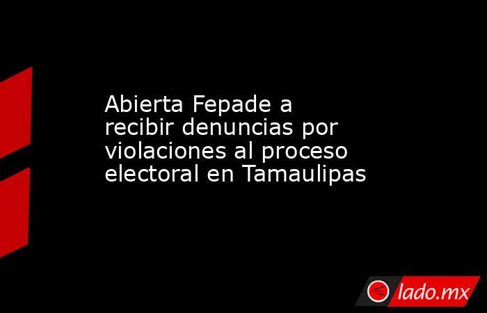 Abierta Fepade a recibir denuncias por violaciones al proceso electoral en Tamaulipas. Noticias en tiempo real
