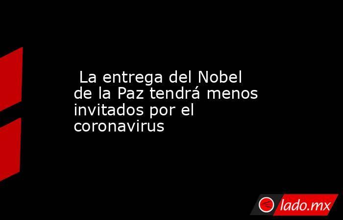 La entrega del Nobel de la Paz tendrá menos invitados por el coronavirus. Noticias en tiempo real
