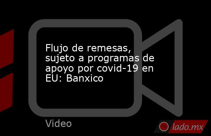 Flujo de remesas, sujeto a programas de apoyo por covid-19 en EU: Banxico. Noticias en tiempo real