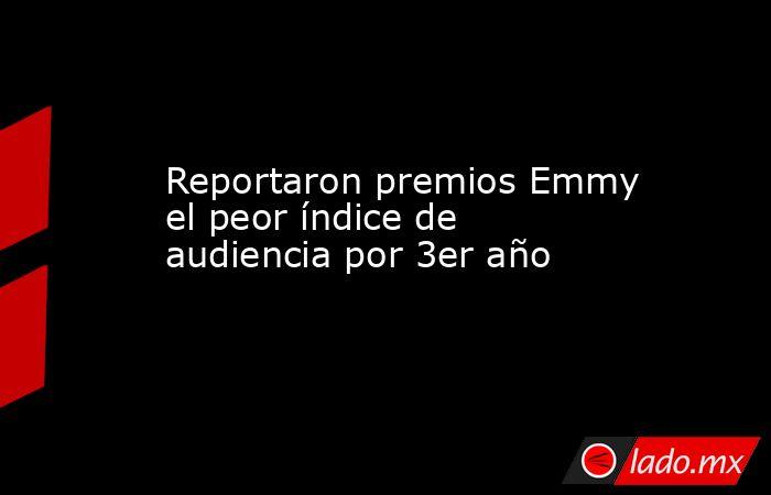 Reportaron premios Emmy el peor índice de audiencia por 3er año. Noticias en tiempo real