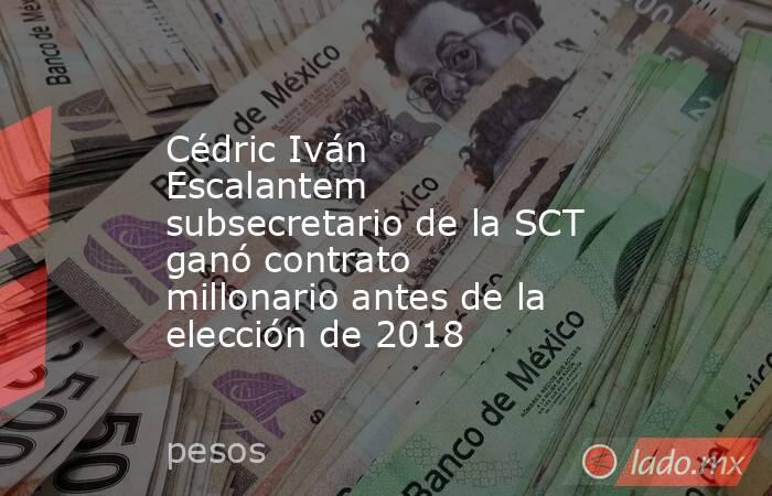 Cédric Iván Escalantem subsecretario de la SCT ganó contrato millonario antes de la elección de 2018. Noticias en tiempo real