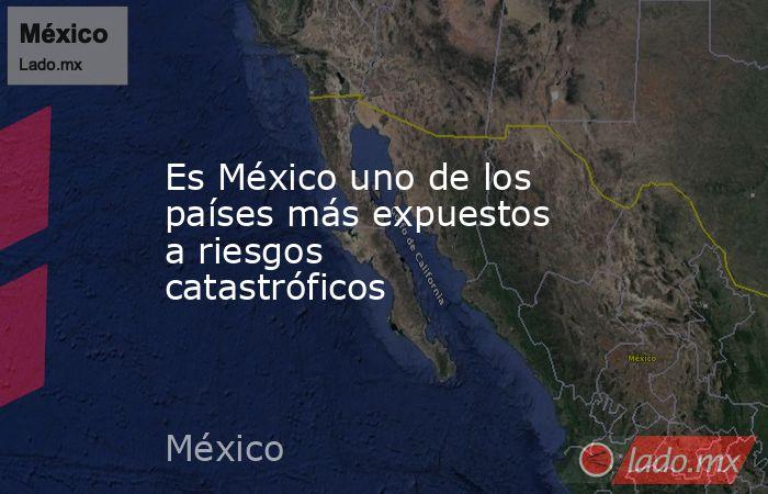 Es México uno de los países más expuestos a riesgos catastróficos. Noticias en tiempo real