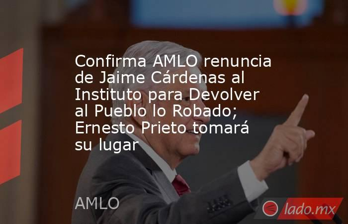 Confirma AMLO renuncia de Jaime Cárdenas al Instituto para Devolver al Pueblo lo Robado; Ernesto Prieto tomará su lugar. Noticias en tiempo real