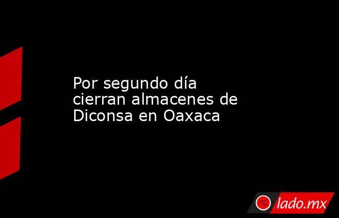 Por segundo día cierran almacenes de Diconsa en Oaxaca. Noticias en tiempo real