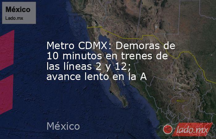 Metro CDMX: Demoras de 10 minutos en trenes de las líneas 2 y 12; avance lento en la A. Noticias en tiempo real