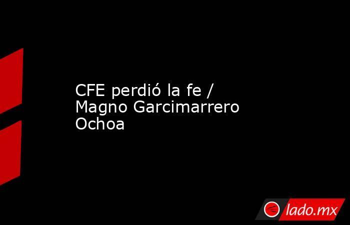 CFE perdió la fe / Magno Garcimarrero Ochoa. Noticias en tiempo real