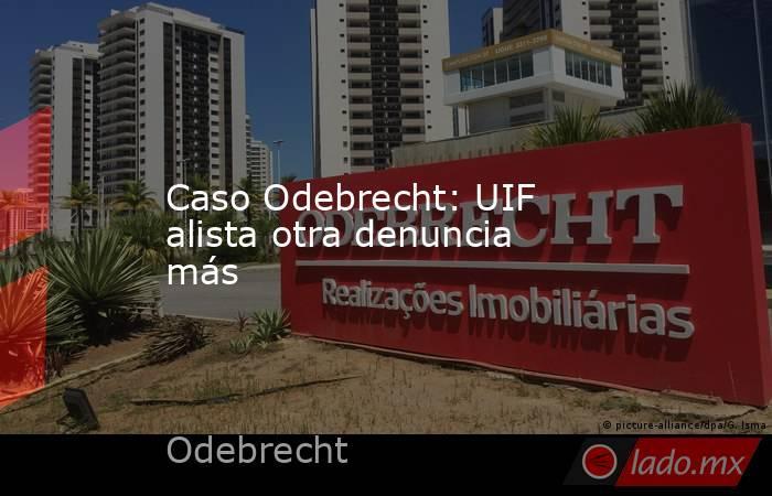 Caso Odebrecht: UIF alista otra denuncia más. Noticias en tiempo real