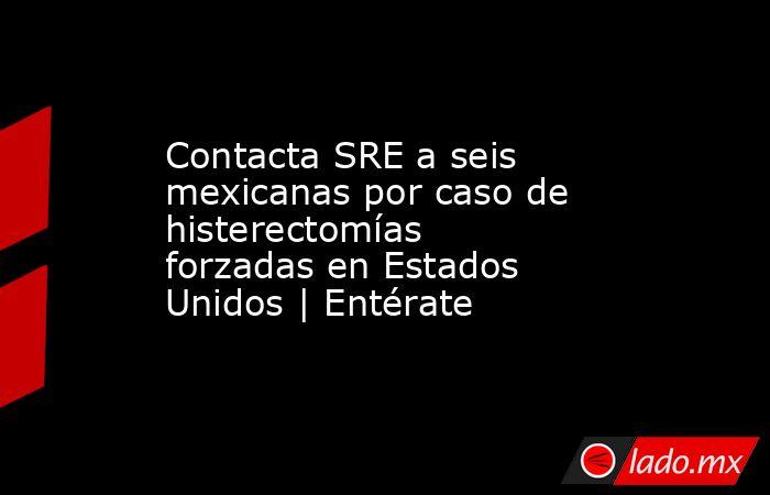 Contacta SRE a seis mexicanas por caso de histerectomías forzadas en Estados Unidos | Entérate. Noticias en tiempo real