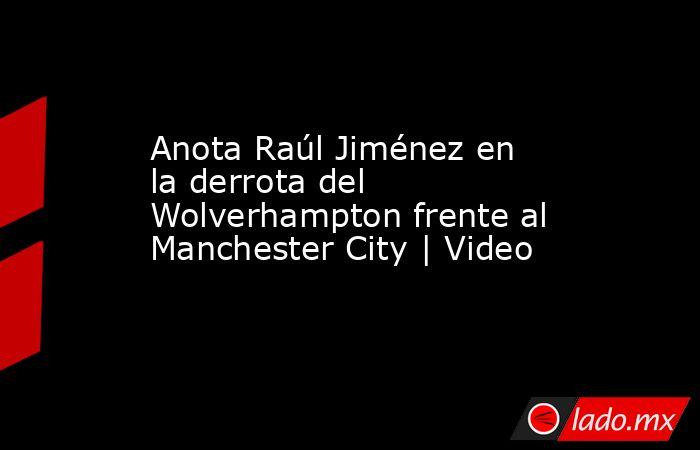 Anota Raúl Jiménez en la derrota del Wolverhampton frente al Manchester City | Video. Noticias en tiempo real
