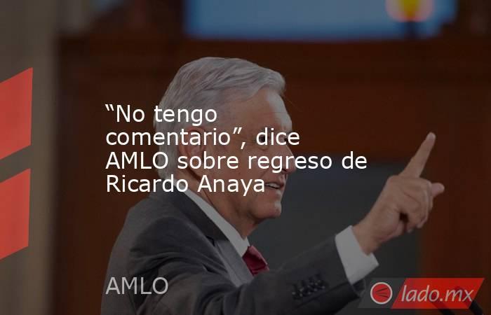 """""""No tengo comentario"""", dice AMLO sobre regreso de Ricardo Anaya. Noticias en tiempo real"""