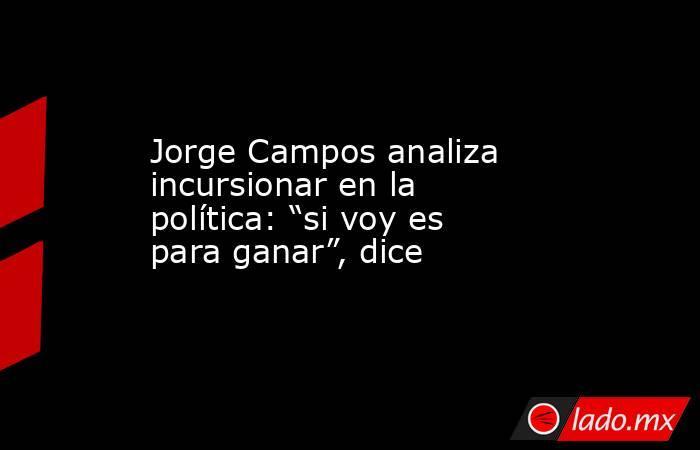 """Jorge Campos analiza incursionar en la política: """"si voy es para ganar"""", dice. Noticias en tiempo real"""