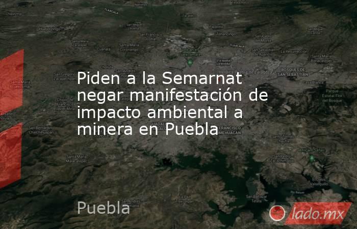 Piden a la Semarnat negar manifestación de impacto ambiental a minera en Puebla. Noticias en tiempo real