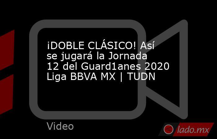 ¡DOBLE CLÁSICO! Así se jugará la Jornada 12 del Guard1anes 2020 Liga BBVA MX | TUDN. Noticias en tiempo real