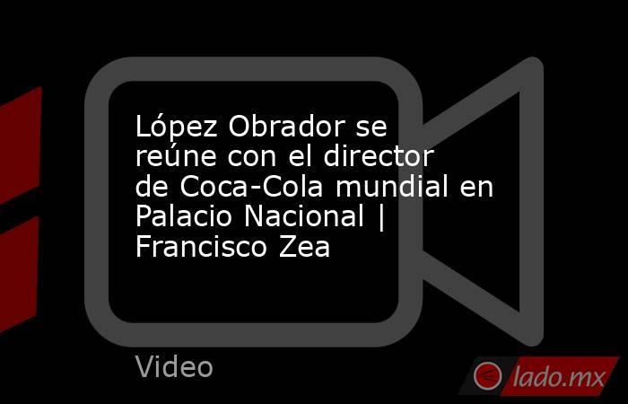 López Obrador se reúne con el director de Coca-Cola mundial en Palacio Nacional | Francisco Zea. Noticias en tiempo real