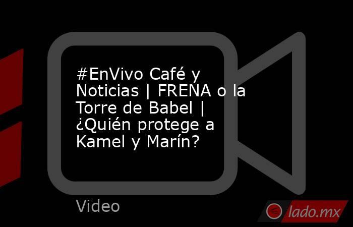 #EnVivo Café y Noticias | FRENA o la Torre de Babel | ¿Quién protege a Kamel y Marín?. Noticias en tiempo real