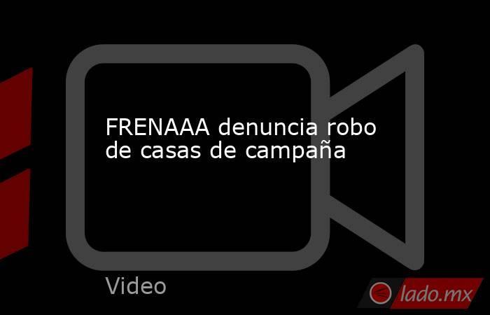 FRENAAA denuncia robo de casas de campaña. Noticias en tiempo real