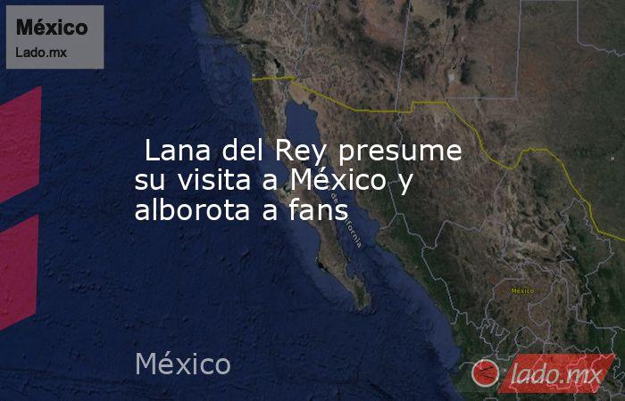 Lana del Rey presume su visita a México y alborota a fans. Noticias en tiempo real