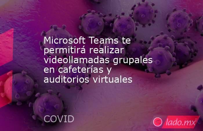 Microsoft Teams te permitirá realizar videollamadas grupales en cafeterías y auditorios virtuales. Noticias en tiempo real