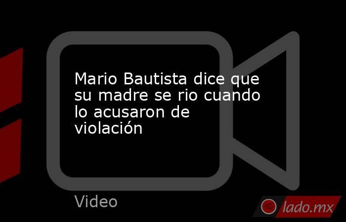 Mario Bautista dice que su madre se rio cuando lo acusaron de violación. Noticias en tiempo real