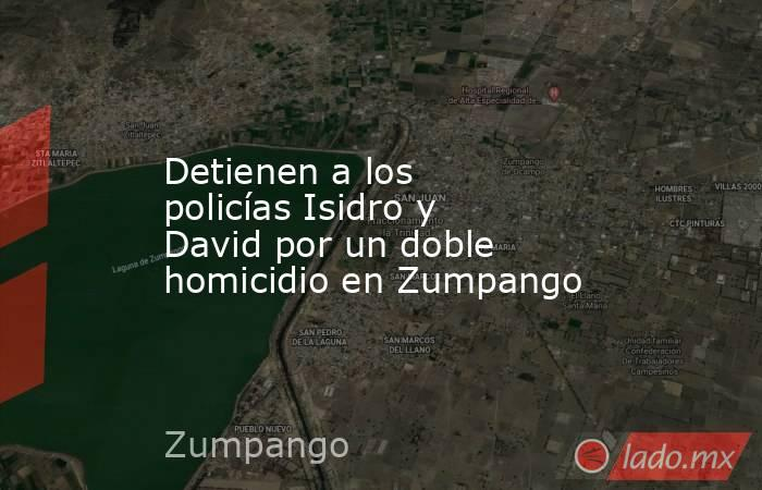 Detienen a los policías Isidro y David por un doble homicidio en Zumpango. Noticias en tiempo real