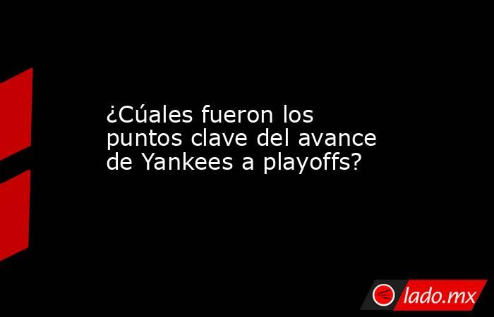 ¿Cúales fueron los puntos clave del avance de Yankees a playoffs?. Noticias en tiempo real