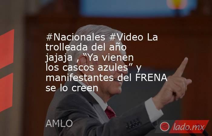 """#Nacionales #Video La trolleada del año jajaja , """"Ya vienen los cascos azules"""" y manifestantes del FRENA se lo creen. Noticias en tiempo real"""