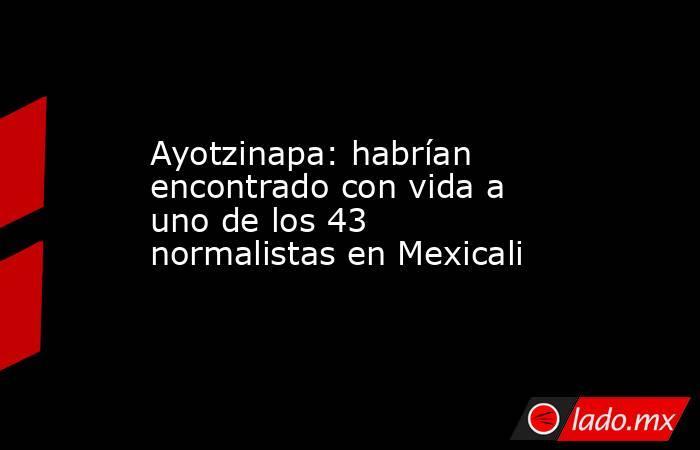 Ayotzinapa: habrían encontrado con vida a uno de los 43 normalistas en Mexicali. Noticias en tiempo real