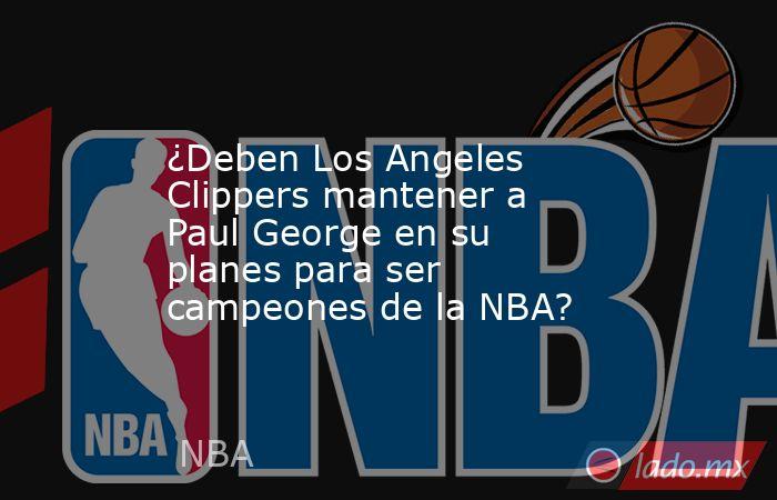 ¿Deben Los Angeles Clippers mantener a Paul George en su planes para ser campeones de la NBA?. Noticias en tiempo real