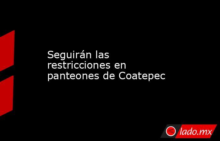 Seguirán las restricciones en panteones de Coatepec. Noticias en tiempo real