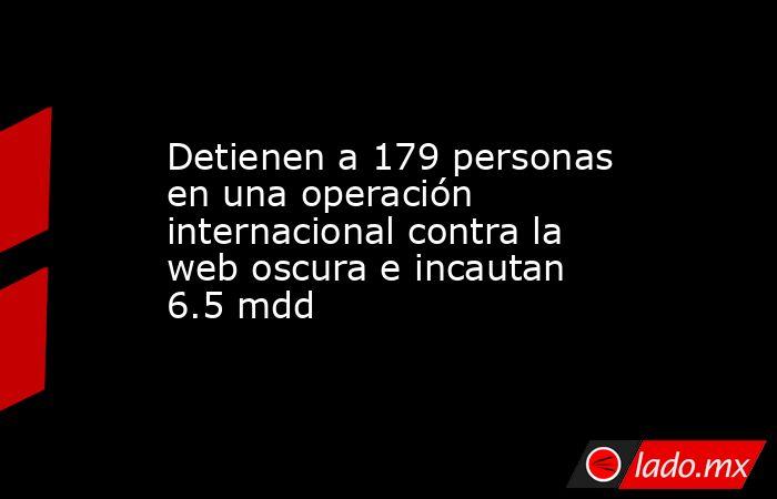 Detienen a 179 personas en una operación internacional contra la web oscura e incautan 6.5 mdd. Noticias en tiempo real