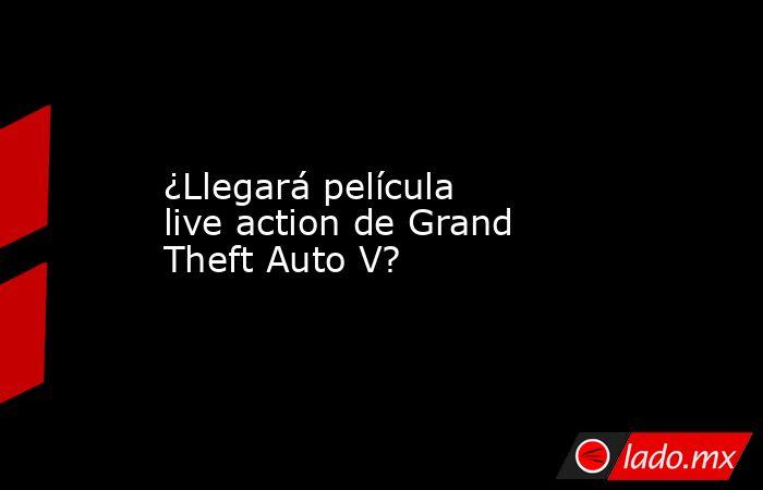¿Llegará película live action de Grand Theft Auto V? . Noticias en tiempo real