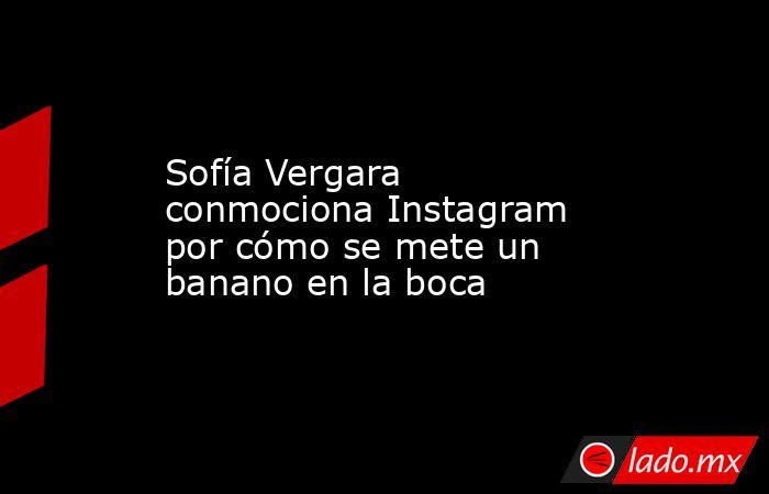 Sofía Vergara conmociona Instagram por cómo se mete un banano en la boca. Noticias en tiempo real