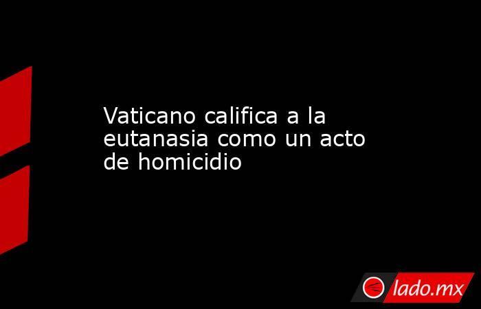 Vaticano califica a la eutanasiacomo un acto de homicidio . Noticias en tiempo real
