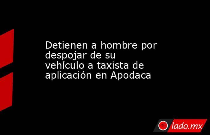 Detienen a hombre por despojar de su vehículo a taxista de aplicación en Apodaca . Noticias en tiempo real