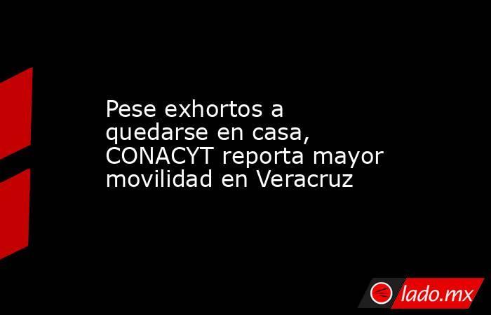 Pese exhortos a quedarse en casa, CONACYT reporta mayor movilidad en Veracruz. Noticias en tiempo real