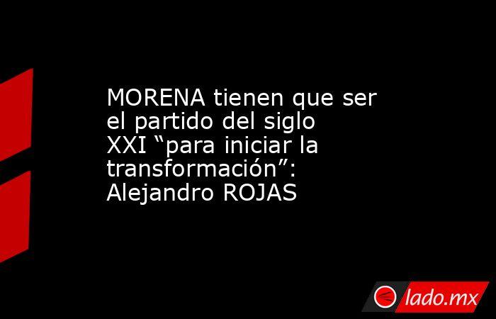 """MORENA tienen que ser el partido del siglo XXI """"para iniciar la transformación"""": Alejandro ROJAS. Noticias en tiempo real"""