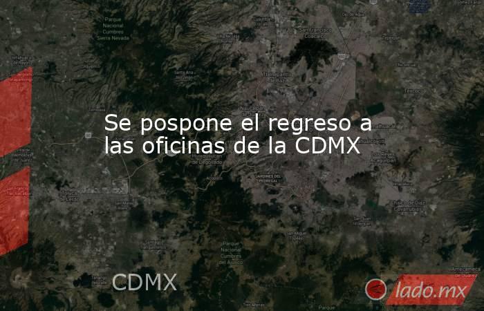 Se pospone el regreso a las oficinas de la CDMX. Noticias en tiempo real