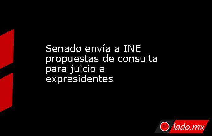 Senado envía a INE propuestas de consulta para juicio a expresidentes. Noticias en tiempo real