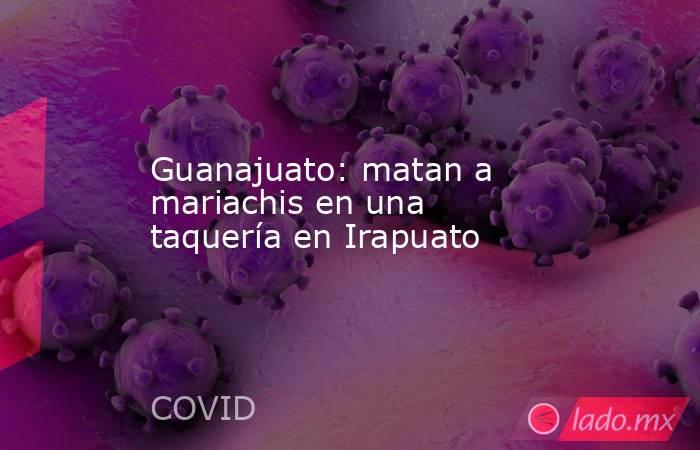 Guanajuato: matan a mariachis en una taquería en Irapuato. Noticias en tiempo real