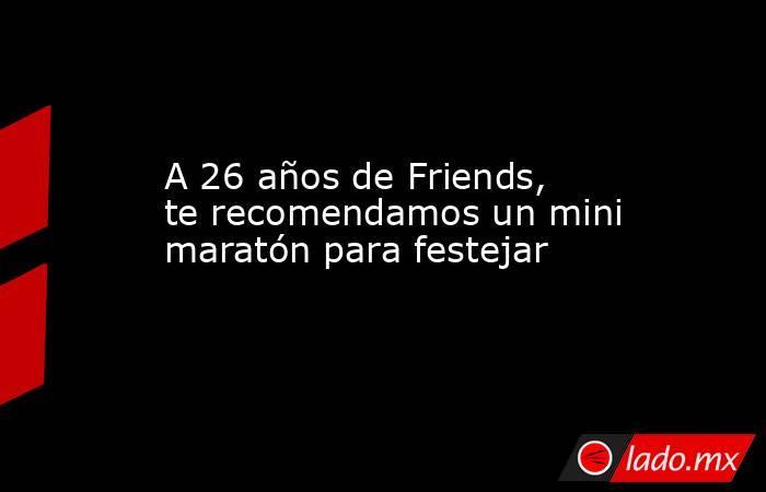 A 26 años de Friends, te recomendamos un mini maratón para festejar. Noticias en tiempo real