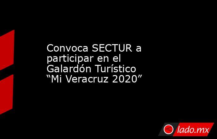 """Convoca SECTUR a participar en el Galardón Turístico """"Mi Veracruz 2020"""". Noticias en tiempo real"""