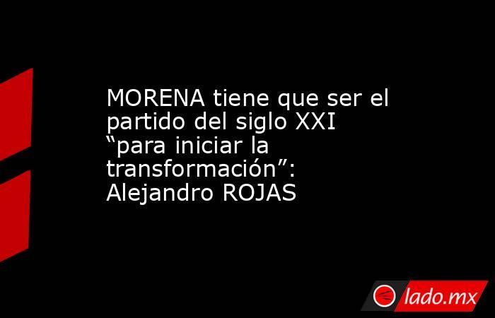 """MORENA tiene que ser el partido del siglo XXI """"para iniciar la transformación"""": Alejandro ROJAS. Noticias en tiempo real"""